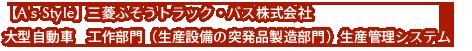 【A's Style】三菱ふそうトラック・バス株式会社 大型自動車 工作部門(生産設備の突発品製造部門)生産管理システム